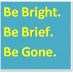 Be bright. Be brief. Be gone.